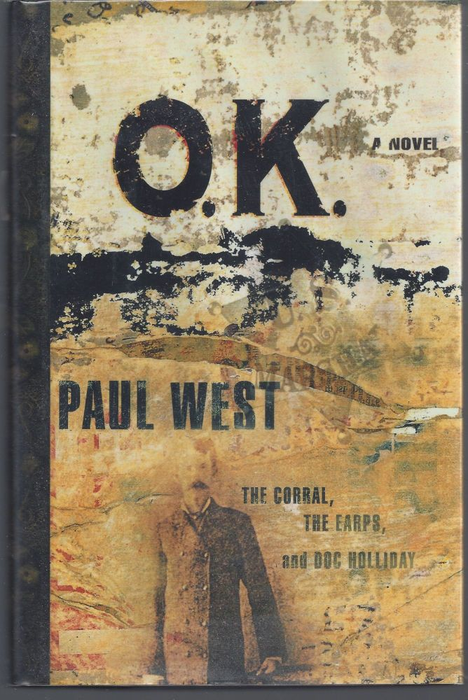 Ok: The Corral The Earps And Doc Holliday A Novel. Paul West.
