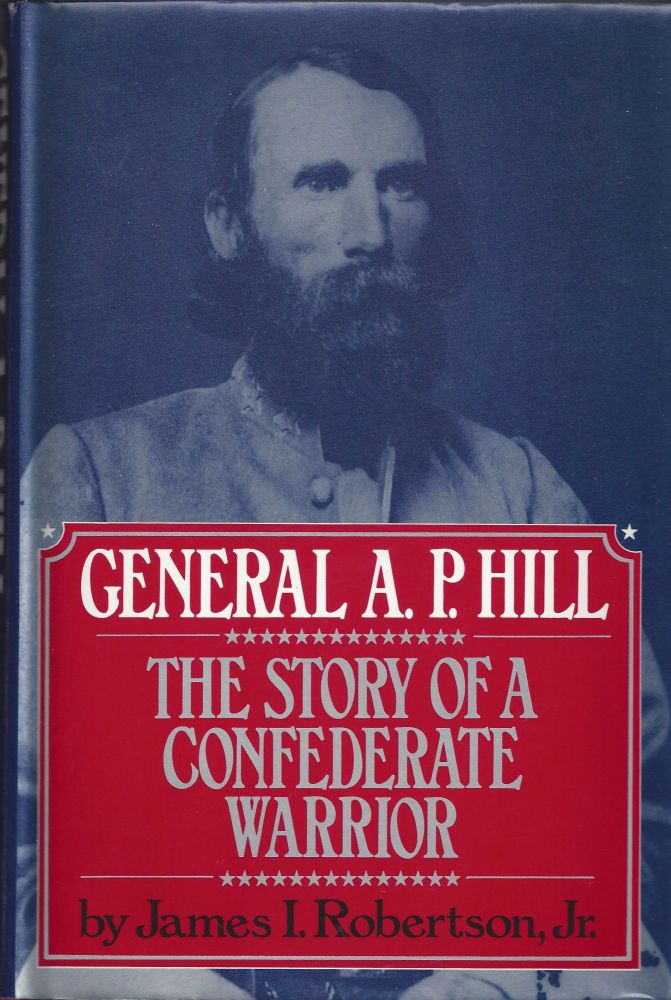General A.P. Hill: The Story of a Confederate Warrior. James I. Robertson Jr.