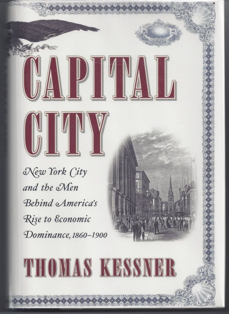 Capital City: New York City and the Men Behind America's Rise to Economic Dominance, 1860-1900. Thomas Kessner.