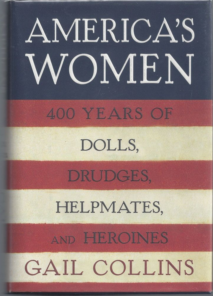America's Women: Four Hundred Years of Dolls, Drudges, Helpmates, and Heroines. Gail Collins.
