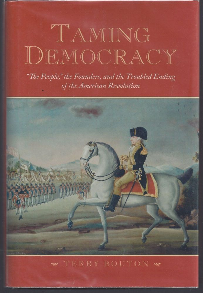 """Taming Democracy: """"The People,"""" the Founders, and the Troubled Ending of the American Revolution. Terry Bouton."""