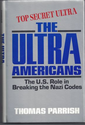 The Ultra Americans: The U.S. Role in Breaking the Nazi Codes. Thomas Parrish
