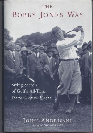The Bobby Jones Way: Swing Secrets of Golf's All-Time Power-Control Player. John Andrisani