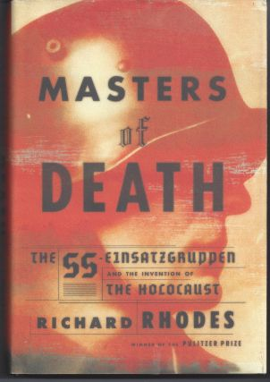 Masters of Death: The SS-Einsatzgruppen and the Invention of the Holocaust. Richard Rhodes