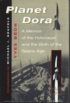 Planet Dora: Memoir of the Holocaust and the Origins of the Space Age. Yves Beon, Michael Neufeld