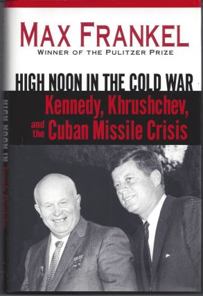 High Noon in the Cold War: Kennedy, Khrushchev, and the Cuban Missile Crisis. Max Frankel