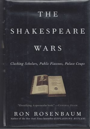 The Shakespeare Wars: Clashing Scholars, Public Fiascoes, Palace Coups. Ron Rosenbaum