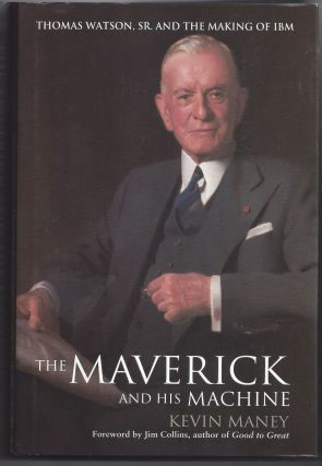 The Maverick and His Machine: Thomas Watson, Sr. and the Making of IBM. Kevin Maney