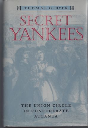 Secret Yankees: The Union Circle in Confederate Atlanta. Thomas G. Dyer