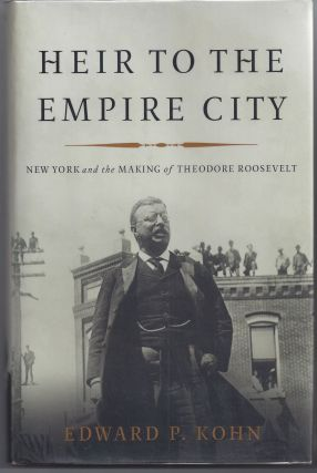 Heir to the Empire City: New York and the Making of Theodore Roosevelt. Edward P. Kohn
