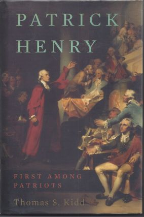 Patrick Henry: First Among Patriots. Thomas S. Kidd