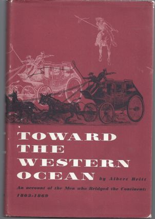 Toward the Western Ocean - An Account of the Men Who Bridged the Continent: 1803-1869. Albert Britt