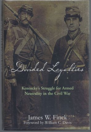 Divided Loyalties: Kentucky's Struggle for Armed Neutrality in the Civil War. James W. Finck