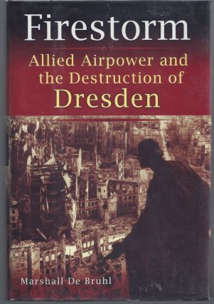 Firestorm: Allied Airpower and the Destruction of Dresden. Marshall De Bruhl
