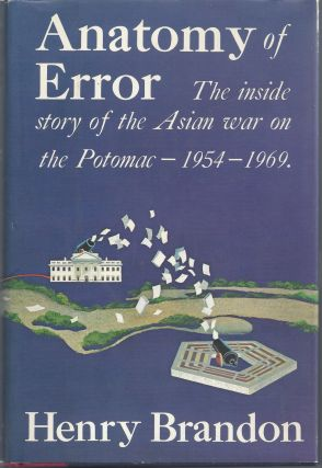 Anatomy of an Error: The Inside Story of the Asian War on the Potomac 1954-1969. Henry Brandon