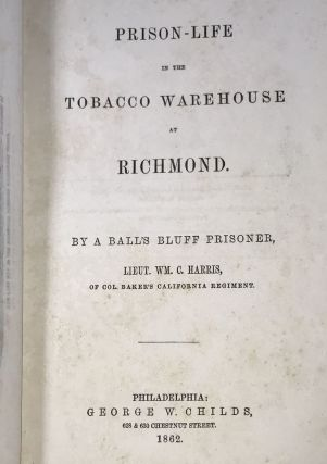 Prison-Life in the Tobacco Warehouse at Richmond. By a Balls Bluff Prisoner, Lieut. Wm. C. Harris, of Col. Baker's California Regiment