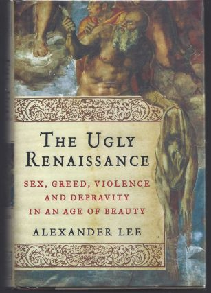 The Ugly Renaissance: Sex, Greed, Violence and Depravity in an Age of Beauty. Alexander Lee
