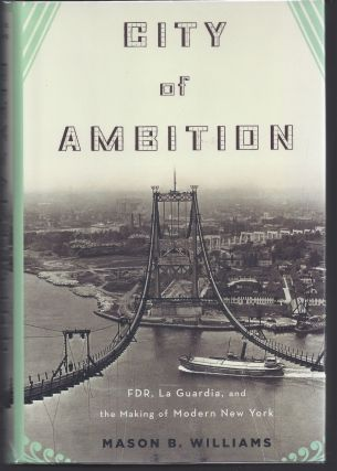 City of Ambition: FDR, La Guardia, and the Making of Modern New York. Mason B. Williams