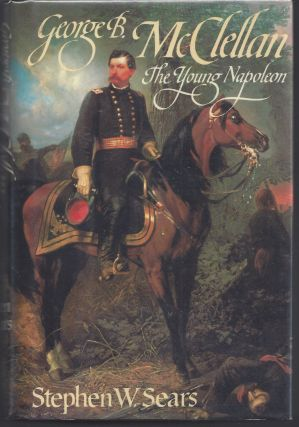 George B. McClellan: The Young Napoleon. Stephen W. Sears