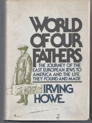 World of Our Fathers: The Journey of The Eastern European Jews to America. Irving Howe
