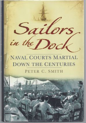 Sailors in the Dock: Naval Courts Martial Down the Centuries. Peter C. Smith