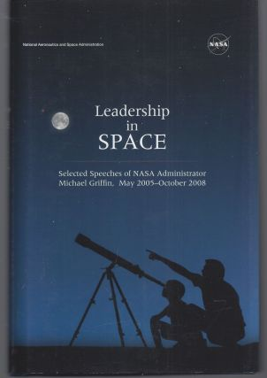 Leadership In Space: Selected Speeches of NASA Administrator Michael Griffin, May 2005 - October...
